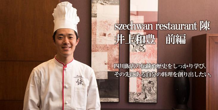 井上 和豊 szechwan restaurant 陳 四川飯店の伝統や歴史をしっかり学び、その先にある自分の料理を創り出したい。
