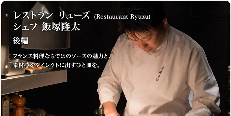 飯塚 隆太 Restaurant Ryuzu (レストラン リューズ) フランス料理ならではのソースの魅力と、素材感をダイレクトに出すひと皿を。