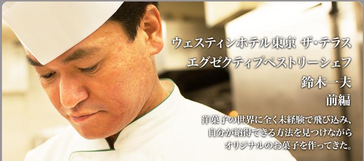 鈴木 一夫 ウェスティンホテル東京 ザ・テラス 洋菓子の世界に全く未経験で飛び込み、自分が納得できる方法を見つけながらオリジナルのお菓子を作ってきた。