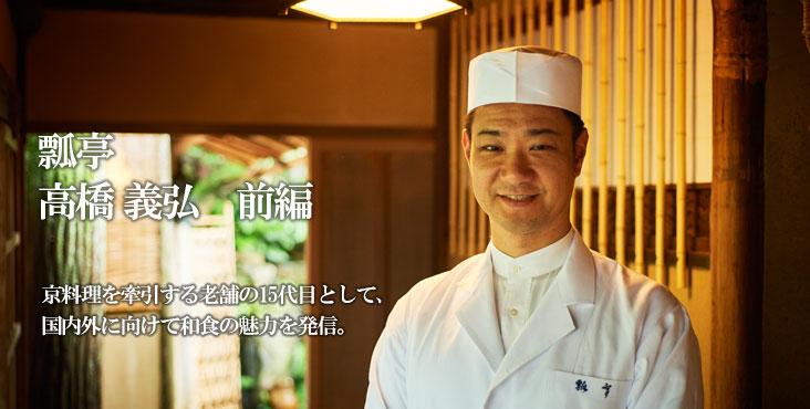 高橋 義弘 瓢亭 本店 京料理を牽引する老舗の15代目として、 国内外に向けて和食の魅力を発信。
