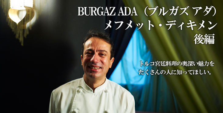 メフメット ディキメン BURGAZ ADA (ブルガズ アダ) トルコ宮廷料理の奥深い魅力を、たくさんの人に知ってほしい。